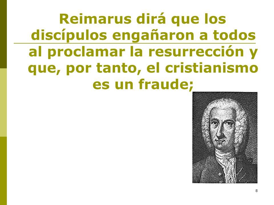 Reimarus dirá que los discípulos engañaron a todos al proclamar la resurrección y que, por tanto, el cristianismo es un fraude;