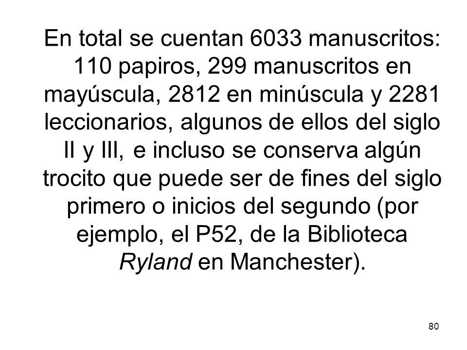 En total se cuentan 6033 manuscritos: 110 papiros, 299 manuscritos en mayúscula, 2812 en minúscula y 2281 leccionarios, algunos de ellos del siglo II y III, e incluso se conserva algún trocito que puede ser de fines del siglo primero o inicios del segundo (por ejemplo, el P52, de la Biblioteca Ryland en Manchester).