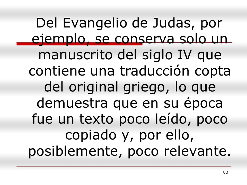 Del Evangelio de Judas, por ejemplo, se conserva solo un manuscrito del siglo IV que contiene una traducción copta del original griego, lo que demuestra que en su época fue un texto poco leído, poco copiado y, por ello, posiblemente, poco relevante.