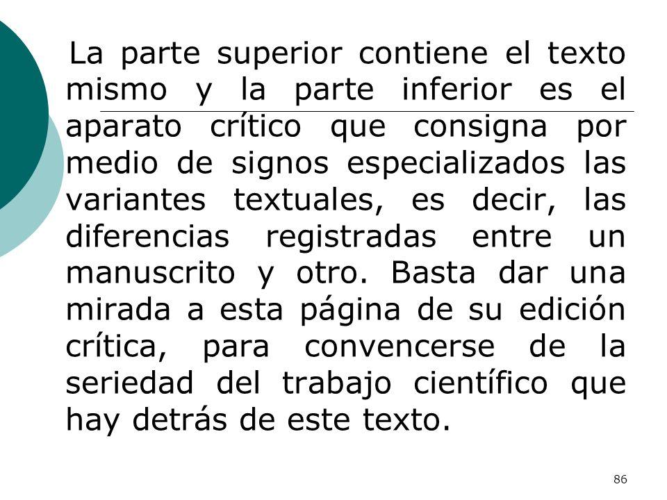 La parte superior contiene el texto mismo y la parte inferior es el aparato crítico que consigna por medio de signos especializados las variantes textuales, es decir, las diferencias registradas entre un manuscrito y otro.