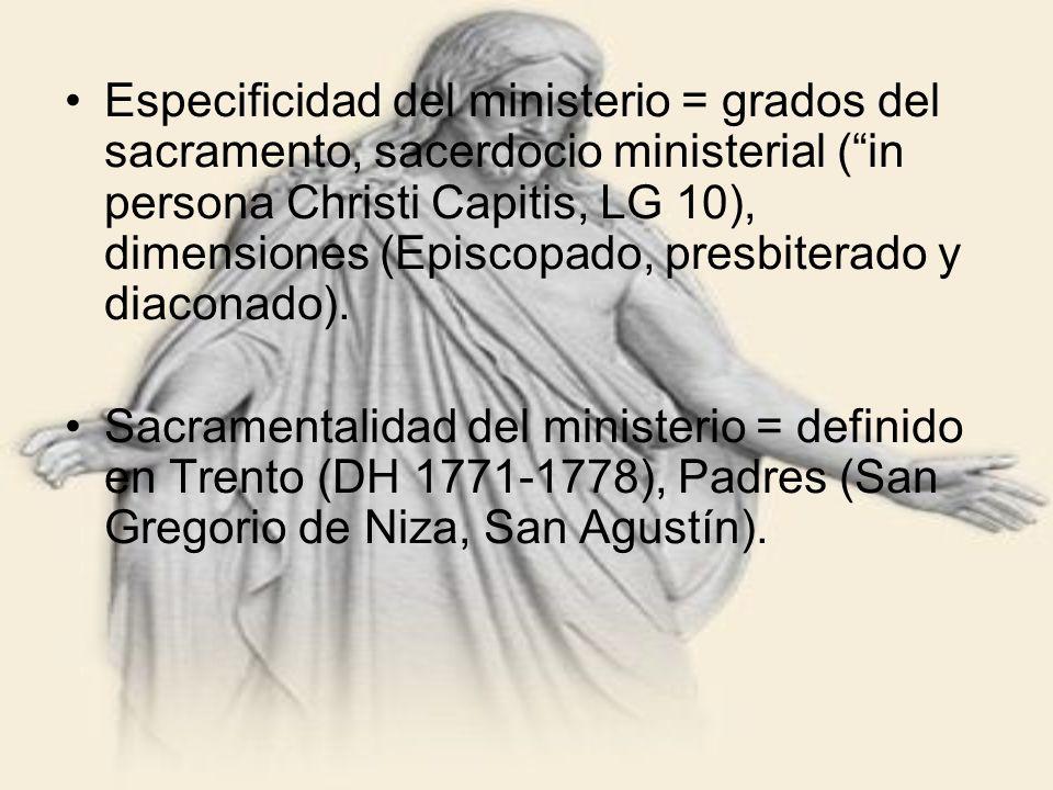 Especificidad del ministerio = grados del sacramento, sacerdocio ministerial ( in persona Christi Capitis, LG 10), dimensiones (Episcopado, presbiterado y diaconado).