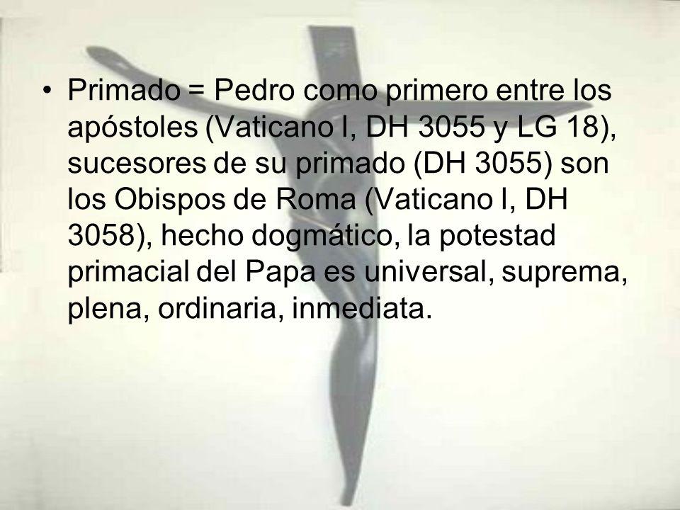 Primado = Pedro como primero entre los apóstoles (Vaticano I, DH 3055 y LG 18), sucesores de su primado (DH 3055) son los Obispos de Roma (Vaticano I, DH 3058), hecho dogmático, la potestad primacial del Papa es universal, suprema, plena, ordinaria, inmediata.