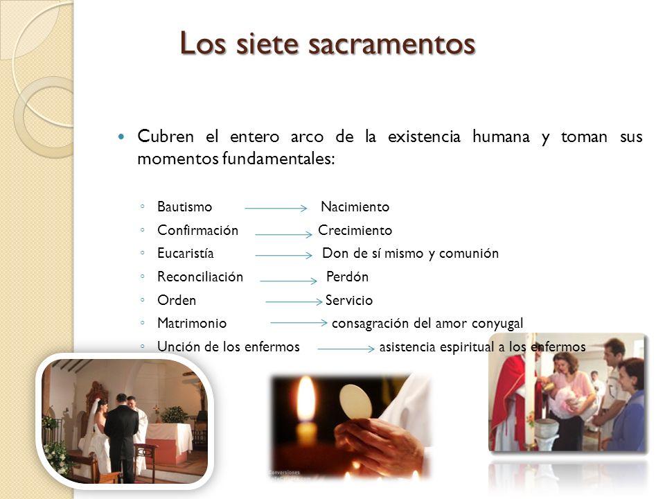 Los siete sacramentos Cubren el entero arco de la existencia humana y toman sus momentos fundamentales: