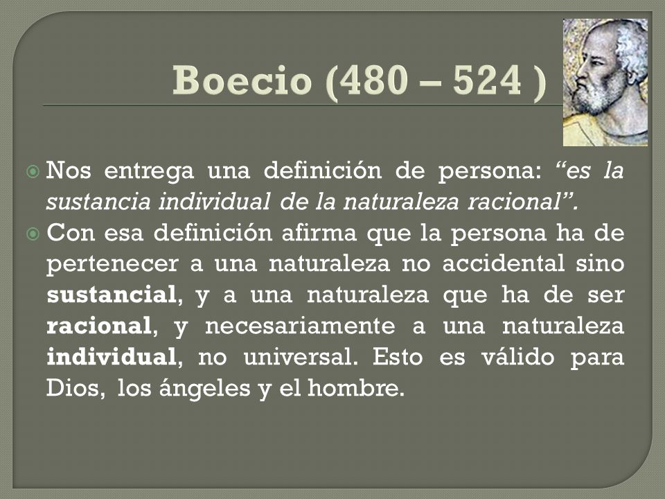 Boecio (480 – 524 ) Nos entrega una definición de persona: es la sustancia individual de la naturaleza racional .