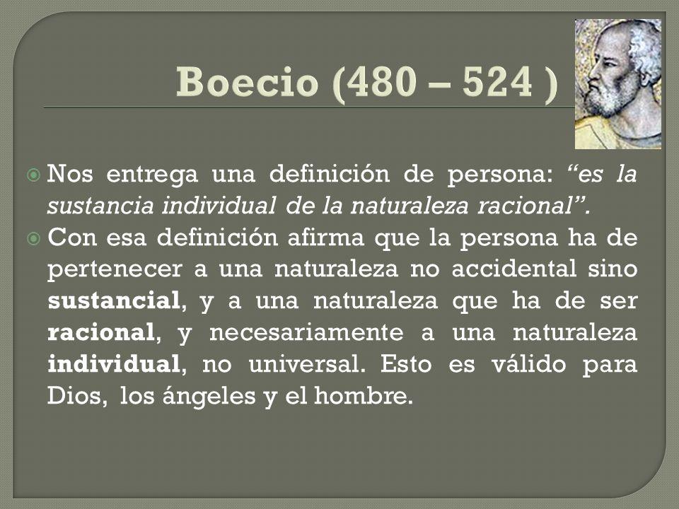 Boecio (480 – 524 )Nos entrega una definición de persona: es la sustancia individual de la naturaleza racional .