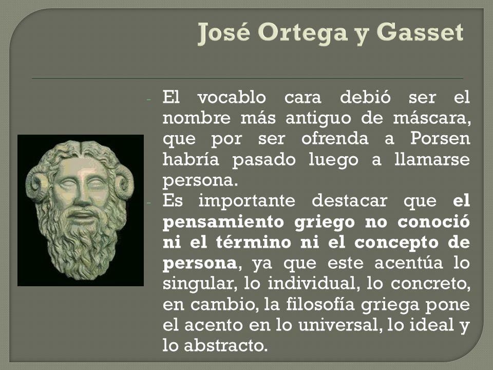 José Ortega y GassetEl vocablo cara debió ser el nombre más antiguo de máscara, que por ser ofrenda a Porsen habría pasado luego a llamarse persona.