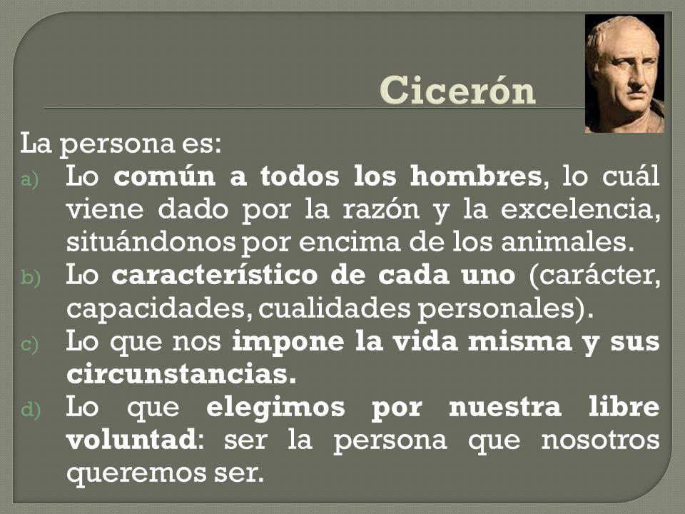 Cicerón La persona es: Lo común a todos los hombres, lo cuál viene dado por la razón y la excelencia, situándonos por encima de los animales.