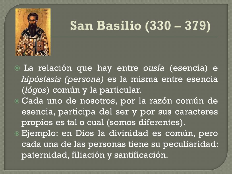 San Basilio (330 – 379) La relación que hay entre ousía (esencia) e hipóstasis (persona) es la misma entre esencia (lógos) común y la particular.