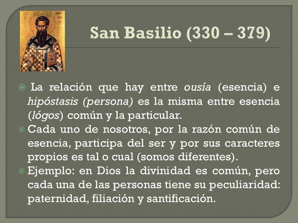 San Basilio (330 – 379)La relación que hay entre ousía (esencia) e hipóstasis (persona) es la misma entre esencia (lógos) común y la particular.