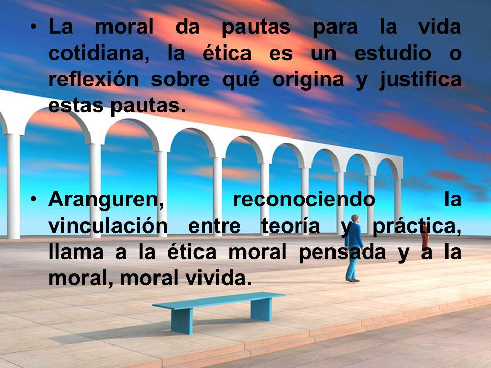 La moral da pautas para la vida cotidiana, la ética es un estudio o reflexión sobre qué origina y justifica estas pautas.