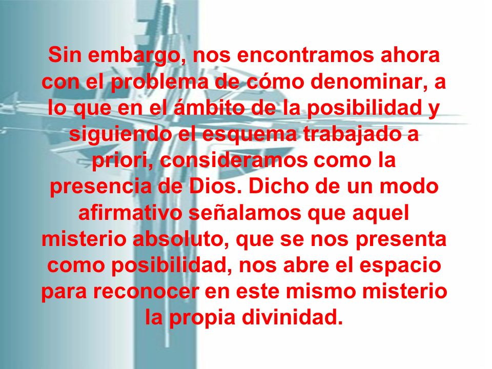 Sin embargo, nos encontramos ahora con el problema de cómo denominar, a lo que en el ámbito de la posibilidad y siguiendo el esquema trabajado a priori, consideramos como la presencia de Dios.