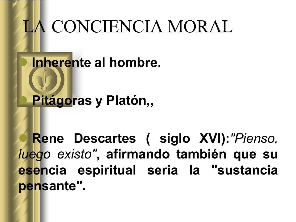 LA CONCIENCIA MORAL Inherente al hombre. Pitágoras y Platón,,