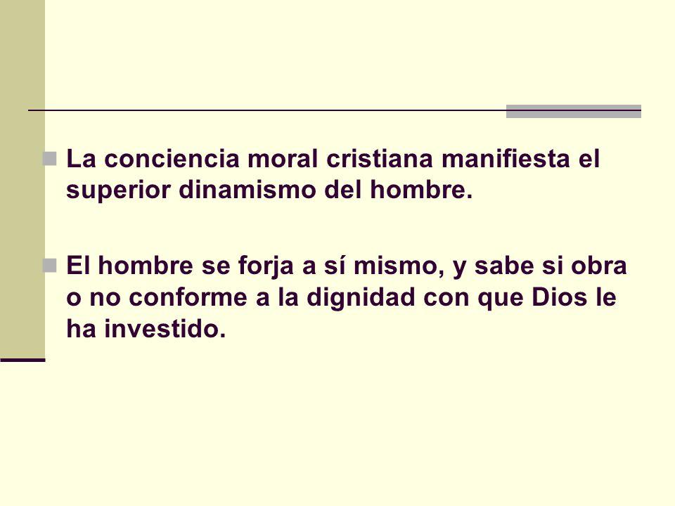 La conciencia moral cristiana manifiesta el superior dinamismo del hombre.