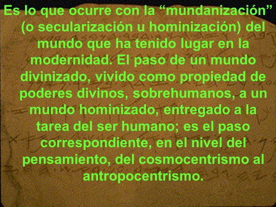 Es lo que ocurre con la mundanización (o secularización u hominización) del mundo que ha tenido lugar en la modernidad.