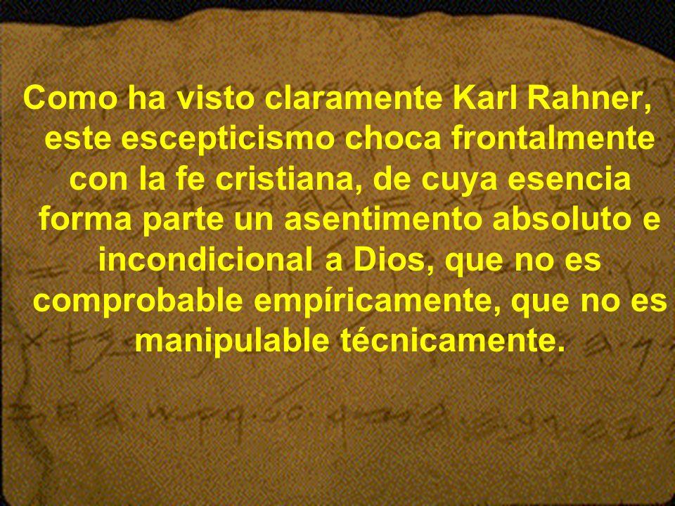 Como ha visto claramente Karl Rahner, este escepticismo choca frontalmente con la fe cristiana, de cuya esencia forma parte un asentimento absoluto e incondicional a Dios, que no es comprobable empíricamente, que no es manipulable técnicamente.