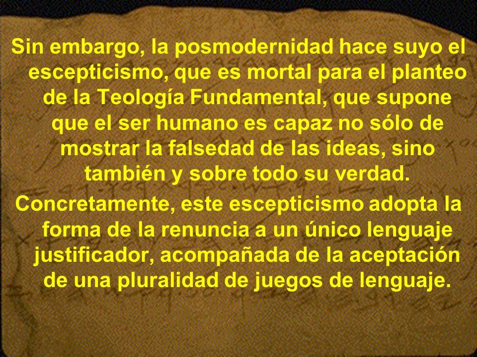 Sin embargo, la posmodernidad hace suyo el escepticismo, que es mortal para el planteo de la Teología Fundamental, que supone que el ser humano es capaz no sólo de mostrar la falsedad de las ideas, sino también y sobre todo su verdad.