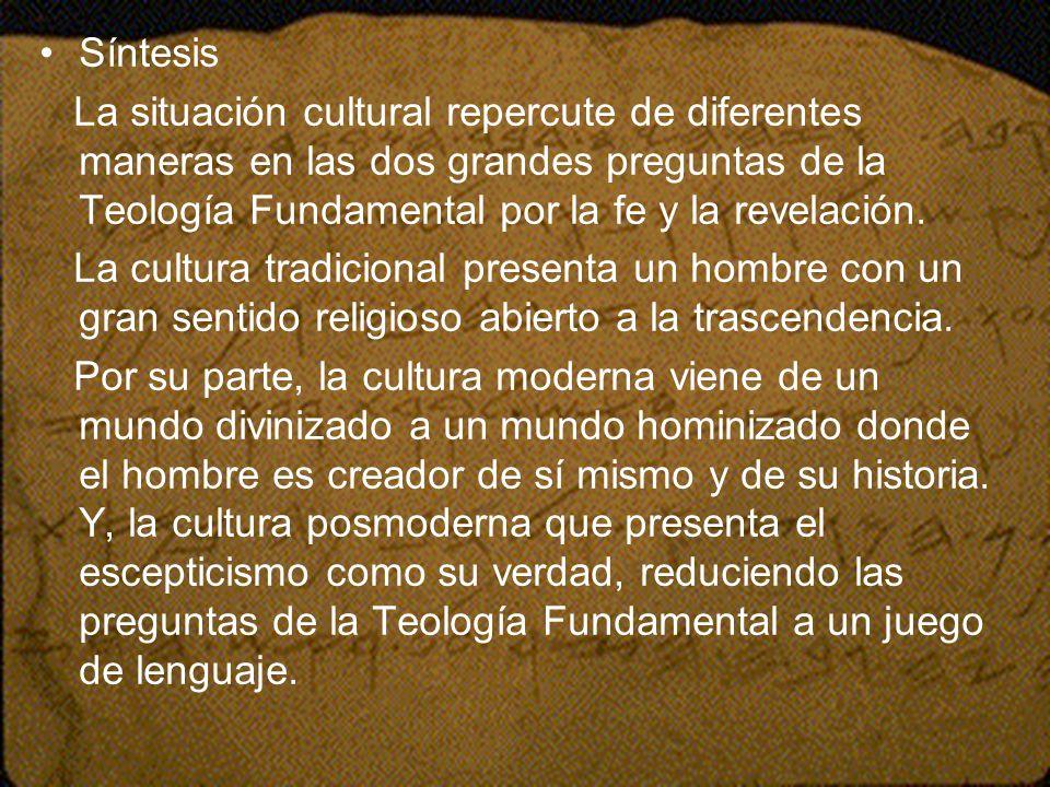 Síntesis La situación cultural repercute de diferentes maneras en las dos grandes preguntas de la Teología Fundamental por la fe y la revelación.