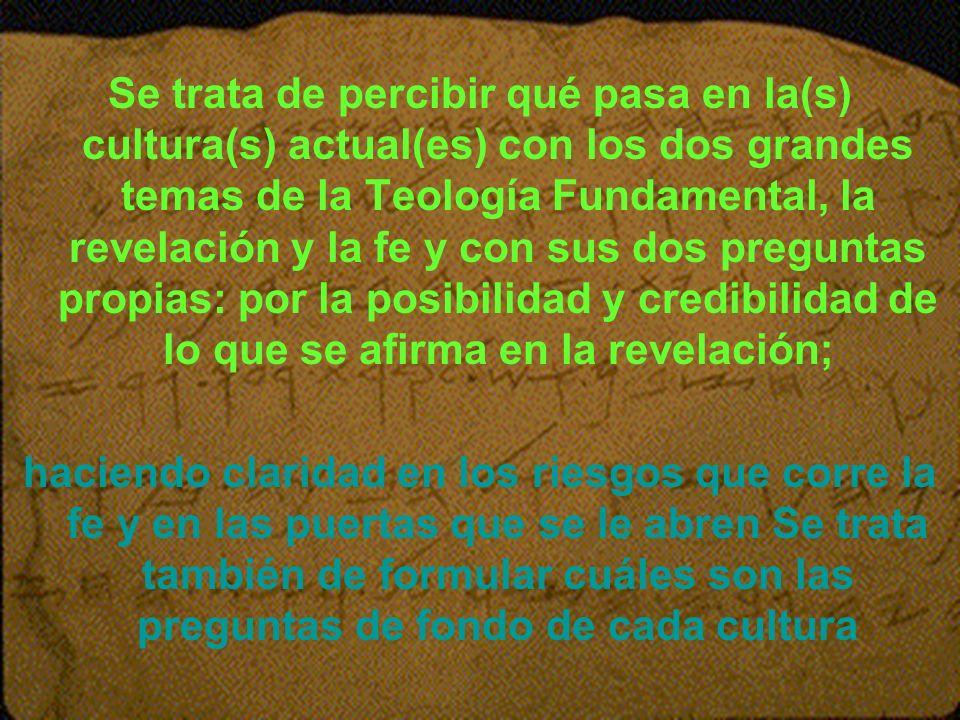 Se trata de percibir qué pasa en la(s) cultura(s) actual(es) con los dos grandes temas de la Teología Fundamental, la revelación y la fe y con sus dos preguntas propias: por la posibilidad y credibilidad de lo que se afirma en la revelación;