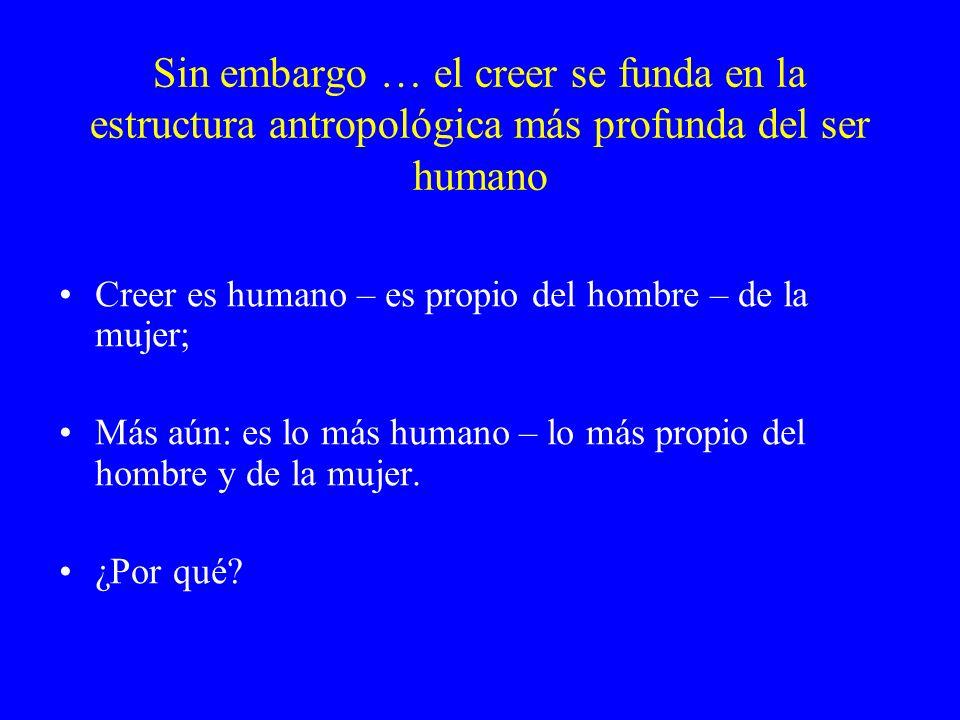 Sin embargo … el creer se funda en la estructura antropológica más profunda del ser humano