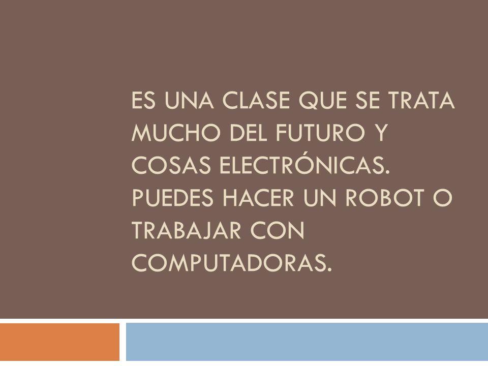 Es una clase que se trata mucho del futuro y cosas electrónicas