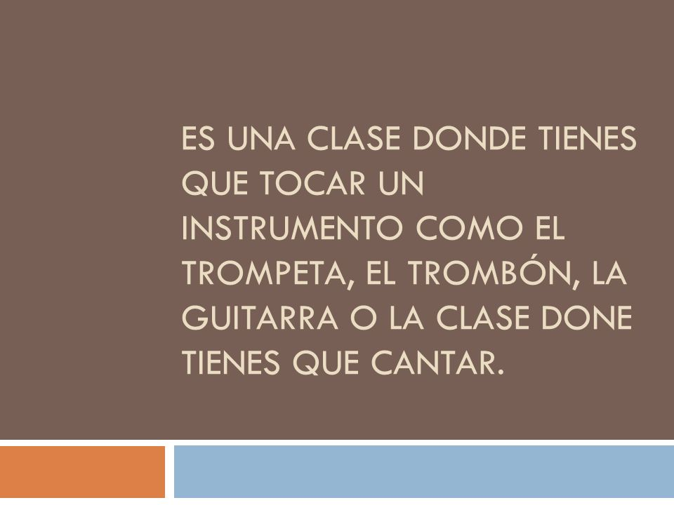 Es una clase donde tienes que tocar un instrumento como el trompeta, el trombón, la guitarra o la clase done tienes que cantar.
