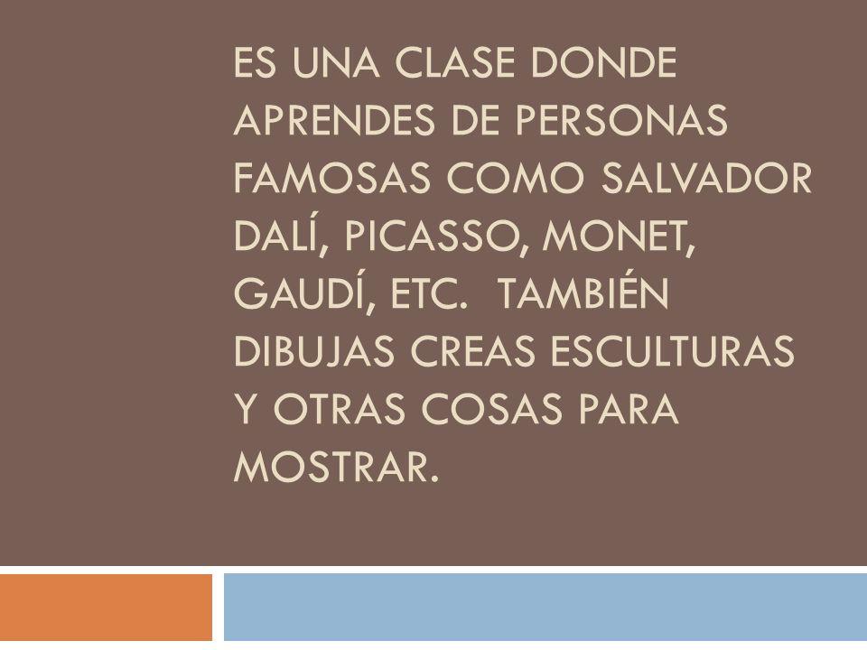 Es una clase donde aprendes de personas famosas como Salvador Dalí, Picasso, Monet, Gaudí, etc.