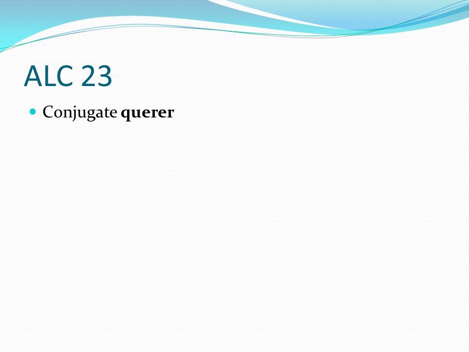 ALC 23 Conjugate querer