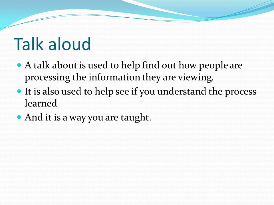 Talk aloud A talk about is used to help find out how people are processing the information they are viewing.