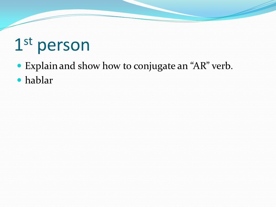 1st person Explain and show how to conjugate an AR verb. hablar