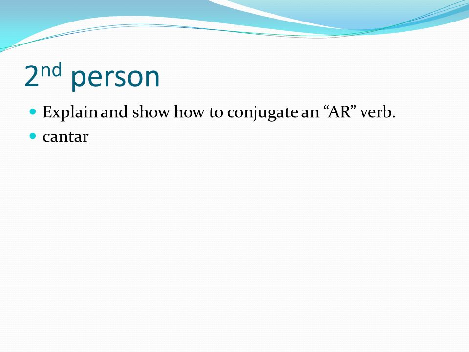 2nd person Explain and show how to conjugate an AR verb. cantar