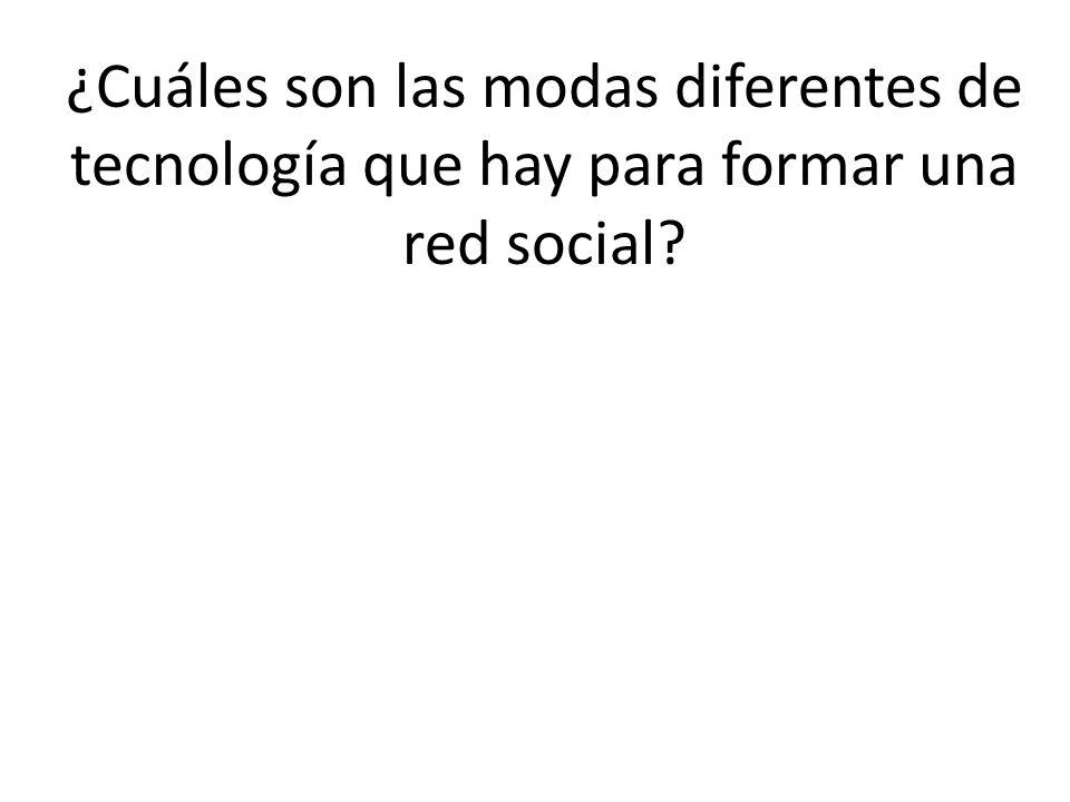 ¿Cuáles son las modas diferentes de tecnología que hay para formar una red social