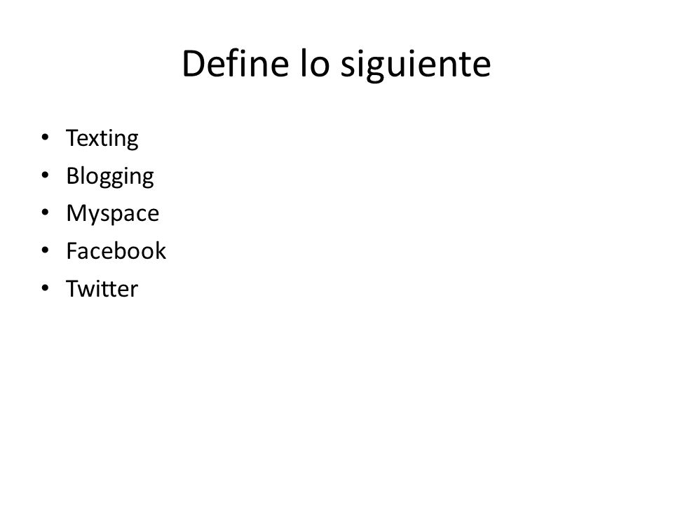 Define lo siguiente Texting Blogging Myspace Facebook Twitter