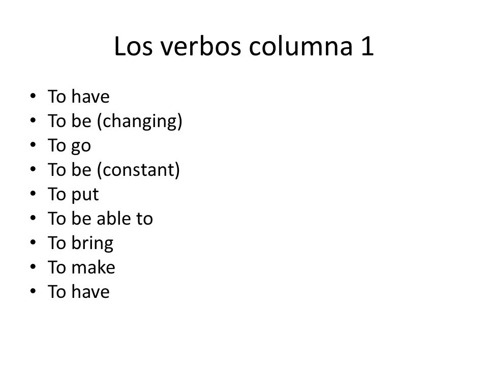 Los verbos columna 1 To have To be (changing) To go To be (constant)