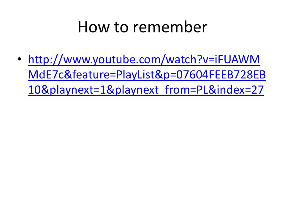 How to remember http://www.youtube.com/watch v=iFUAWMMdE7c&feature=PlayList&p=07604FEEB728EB10&playnext=1&playnext_from=PL&index=27.