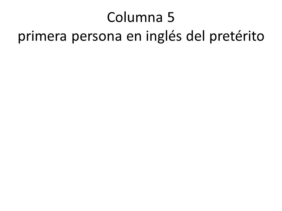Columna 5 primera persona en inglés del pretérito
