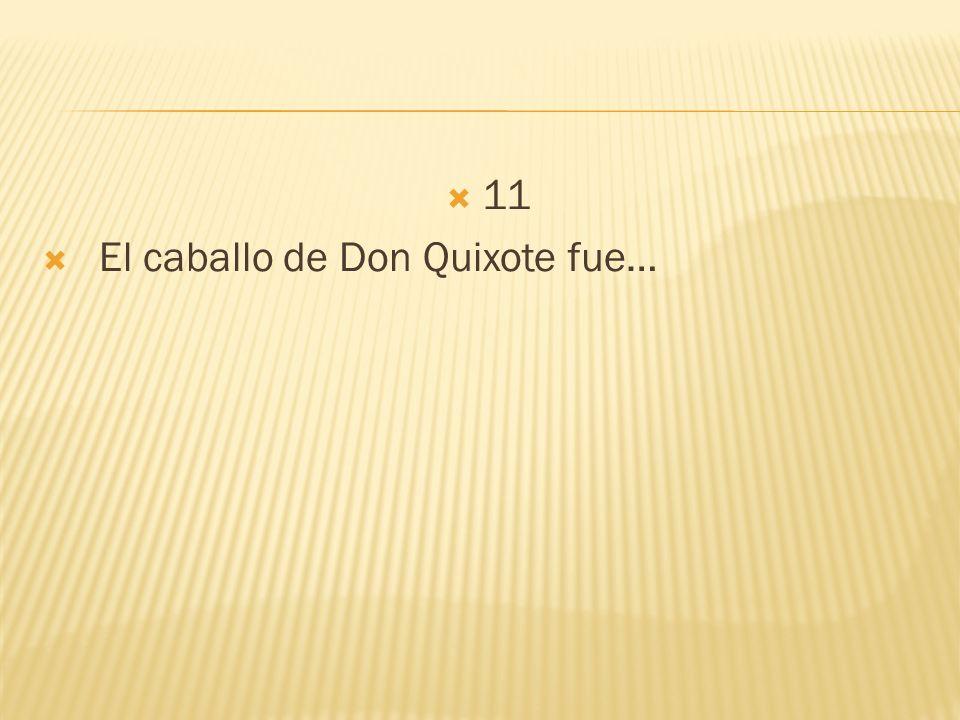 11 El caballo de Don Quixote fue…