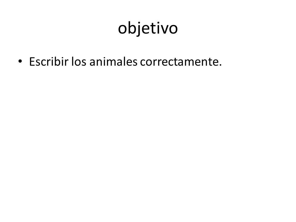 objetivo Escribir los animales correctamente.