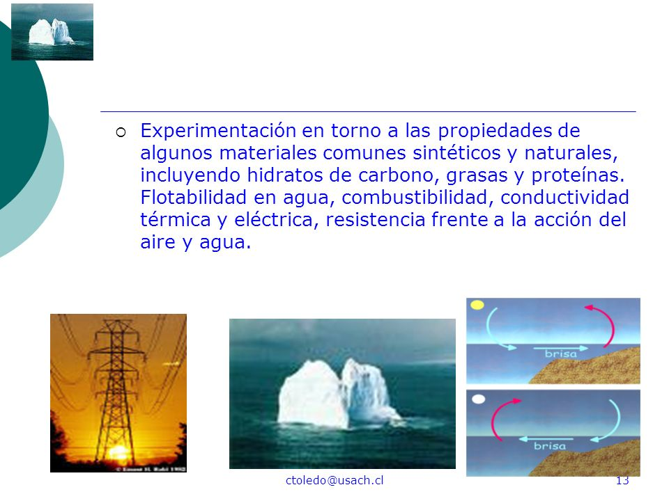 Experimentación en torno a las propiedades de algunos materiales comunes sintéticos y naturales, incluyendo hidratos de carbono, grasas y proteínas. Flotabilidad en agua, combustibilidad, conductividad térmica y eléctrica, resistencia frente a la acción del aire y agua.