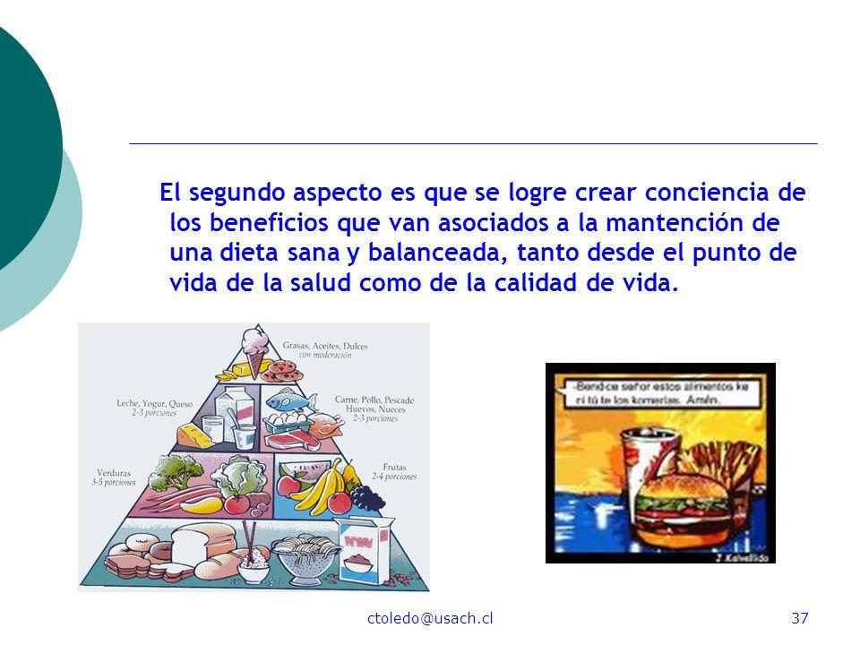 El segundo aspecto es que se logre crear conciencia de los beneficios que van asociados a la mantención de una dieta sana y balanceada, tanto desde el punto de vida de la salud como de la calidad de vida.