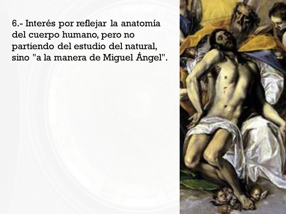 6.- Interés por reflejar la anatomía del cuerpo humano, pero no partiendo del estudio del natural, sino a la manera de Miguel Ángel .