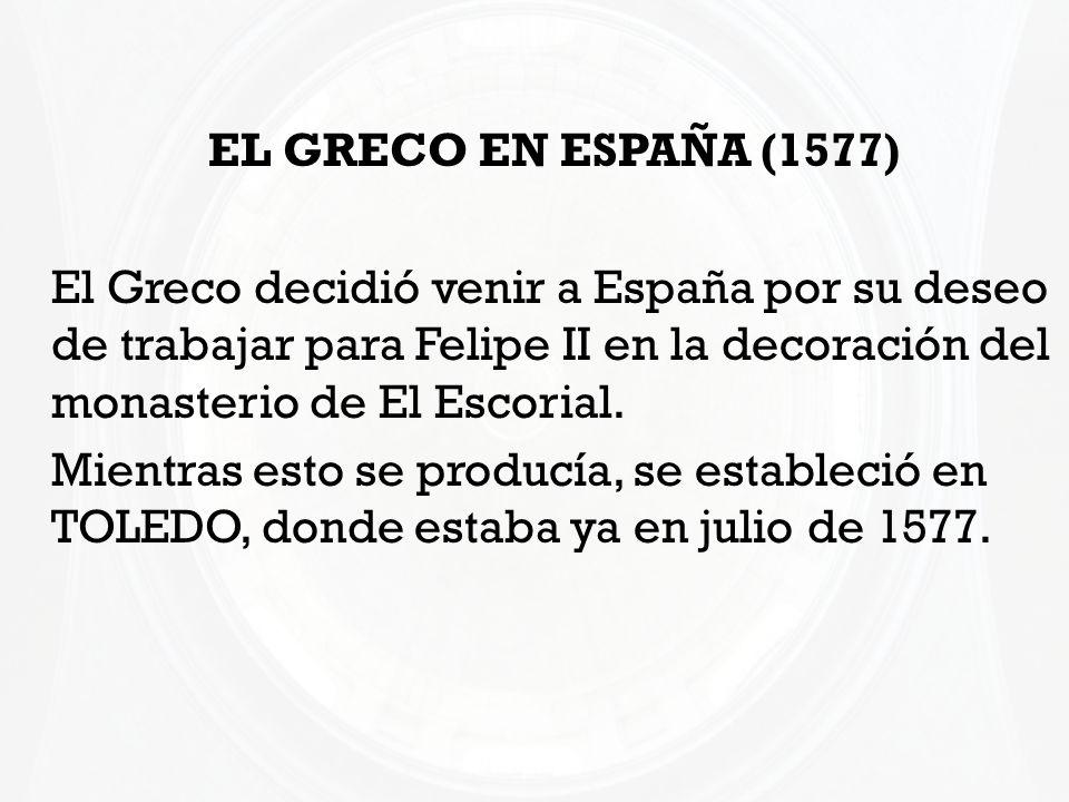 EL GRECO EN ESPAÑA (1577) El Greco decidió venir a España por su deseo de trabajar para Felipe II en la decoración del monasterio de El Escorial.
