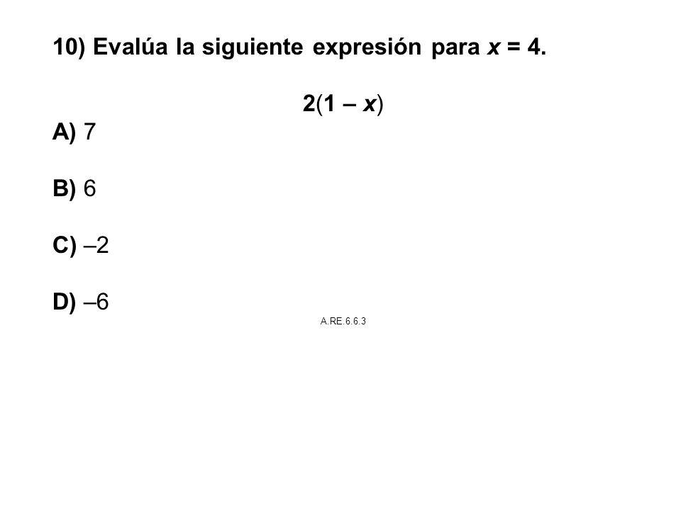 10) Evalúa la siguiente expresión para x = 4. 2(1 – x) A) 7 B) 6 C) –2