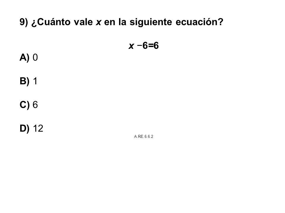 9) ¿Cuánto vale x en la siguiente ecuación x −6=6 A) 0 B) 1 C) 6