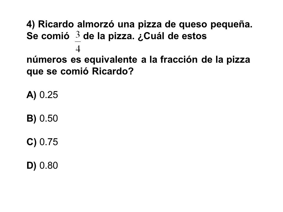 4) Ricardo almorzó una pizza de queso pequeña. Se comió. de la pizza