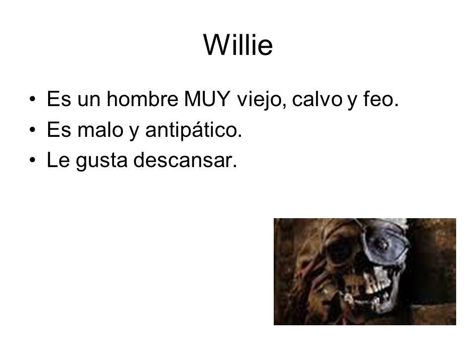 Willie Es un hombre MUY viejo, calvo y feo. Es malo y antipático.
