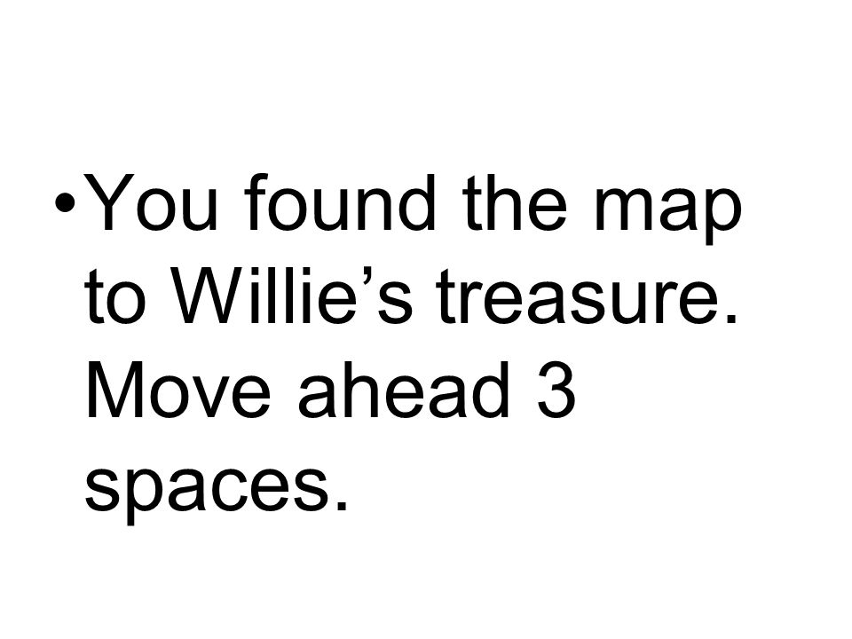 You found the map to Willie's treasure. Move ahead 3 spaces.