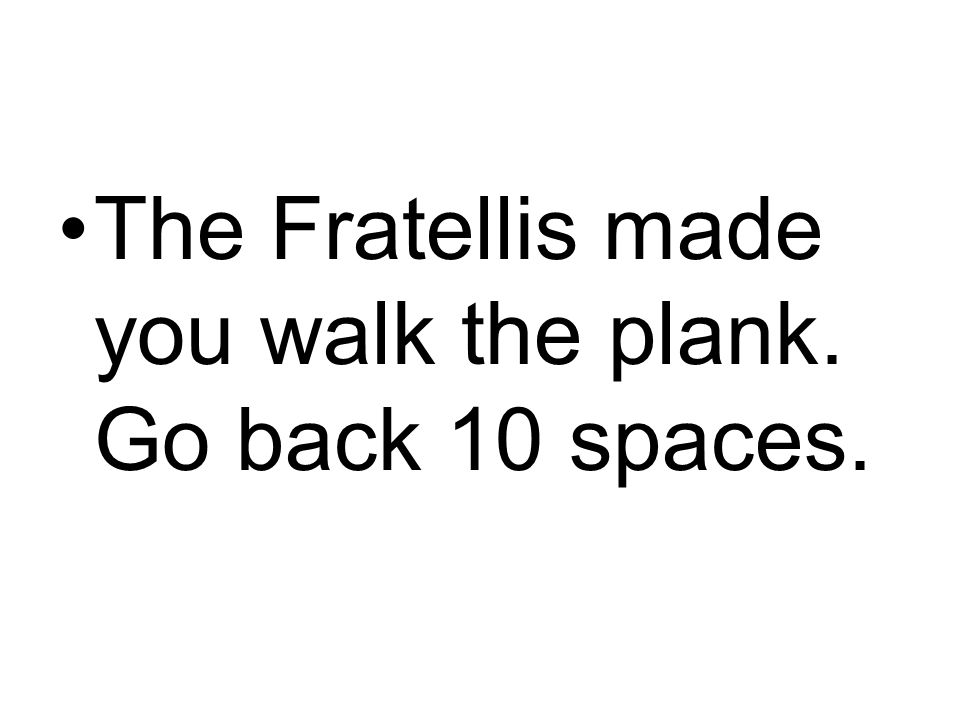 The Fratellis made you walk the plank. Go back 10 spaces.