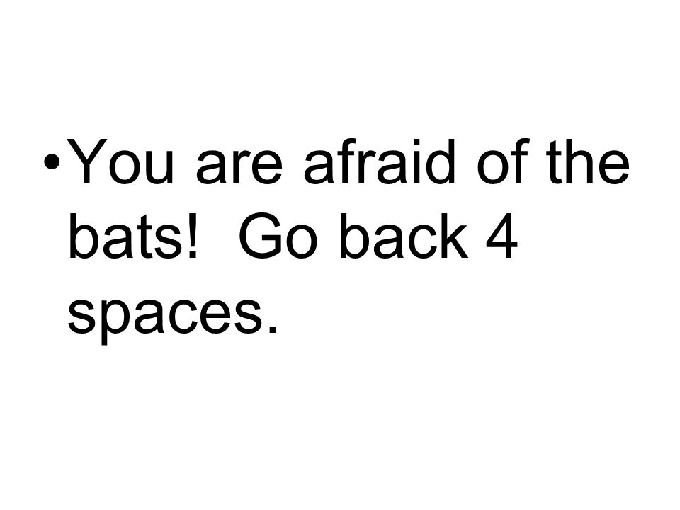 You are afraid of the bats! Go back 4 spaces.