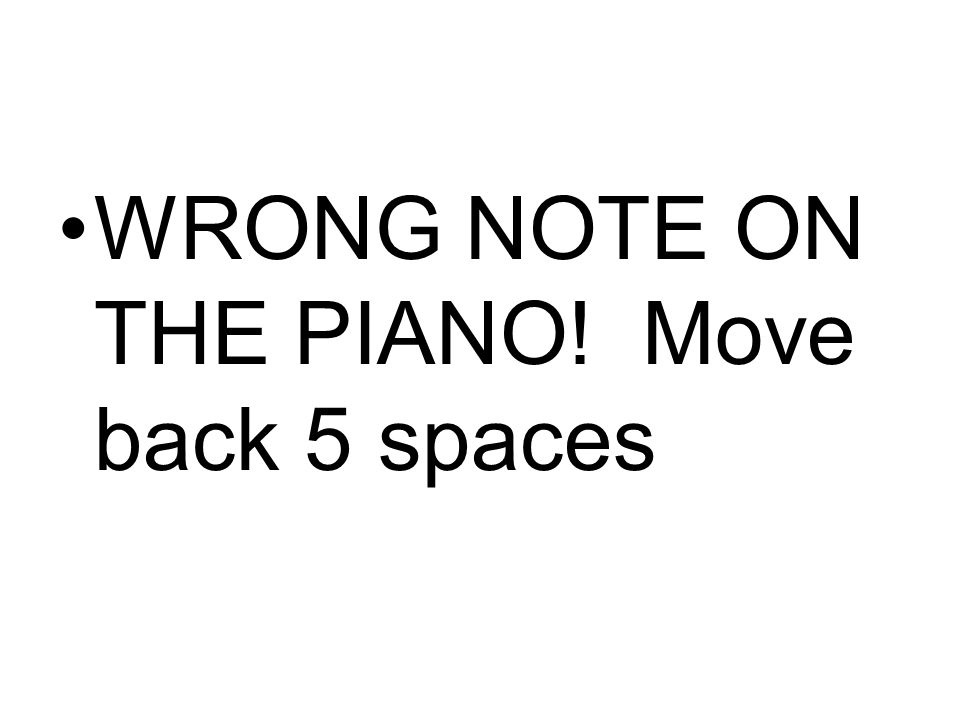 WRONG NOTE ON THE PIANO! Move back 5 spaces