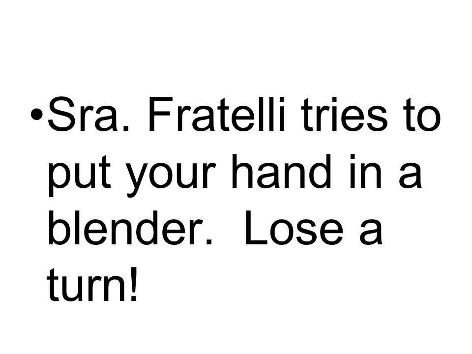 Sra. Fratelli tries to put your hand in a blender. Lose a turn!